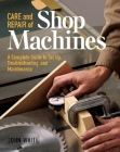 Care and Repair of Shop Machines: A Complete Guide to Setup, Troubleshooting, and Ma Cover Image