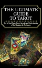 The Ultimate Guide to Tarot: How to Read Tarot, History, Spreads and Understanding of the Meanings for Beginners Cover Image