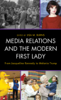 Media Relations and the Modern First Lady: From Jacqueline Kennedy to Melania Trump (Lexington Studies in Political Communication) Cover Image