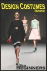 Design Costumes Book For Beginners: Specific Method To Be Professional in Design Costumes, No School, No Teacher, Only For Fashion Lovers Cover Image