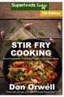Stir Fry Cooking: Over 140 Quick & Easy Gluten Free Low Cholesterol Whole Foods Recipes Full of Antioxidants & Phytochemicals Cover Image