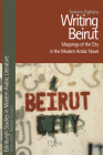 Writing Beirut: Mappings of the City in the Modern Arabic Novel (Edinburgh Studies in Modern Arabic Literature) Cover Image