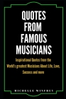 Quotes from Famous Musicians: Inspirational Quotes from the World's greatest Musicians About Life, Love, Success and more Cover Image