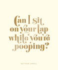 Can I Sit on Your Lap While You're Pooping?: Actual Quotes from an Actual Toddler to Her Actual Dad Cover Image