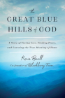 The Great Blue Hills of God: A Story of Facing Loss, Finding Peace, and Learning the True Meaning of Home Cover Image