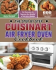 The Step by Step Cuisinart Air Fryer Oven Cookbook: 600 Time-Saved Recipes for Everyone to Improve the Quality of Life on a Budget Cover Image
