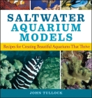 Saltwater Aquarium Models: Recipes for Creating Beautiful Aquariums That Thrive Cover Image