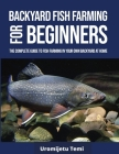 Backyard Fish Farming For Beginners: The complete Guide to Fish farming in your own backyard at home. Cover Image