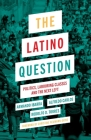 The Latino Question: Politics, Laboring Classes and the Next Left Cover Image