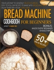 Bread Machine Cookbook: For Beginners, Your Gateway To Heavenly Delicious Bread, Easy-To-Follow Recipes To Make With Bread Machine, Enjoy Them Cover Image