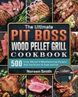 The Ultimate Pit Boss Wood Pellet Grill Cookbook: 500 Easy, Vibrant & Mouthwatering Recipes that You'll Love to Cook and Eat Cover Image