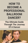 How To Become A Professional Ballroom Dancer?: The Ultimate Guide Through The Journey Of A Dancer: How To Ballroom Dance With A Partner Cover Image
