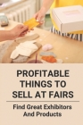 Profitable Things To Sell At Fairs: Find Great Exhibitors And Products: Profitable Things To Sell At Fairs Cover Image