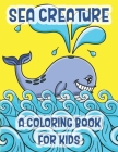 Sea Creatures A Coloring Book For Kids: Marine Life Animals Of The Deep Ocean And Tropics Cover Image