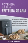Potenzia la tua frittura ad aria: 50 Ricette fantastiche per portare le vostre abilità di frittura ad un livello mai visto prima (Italian edition) Cover Image