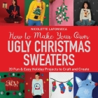 How to Make Your Own Ugly Christmas Sweaters: 20 Fun & Easy Holiday Projects to Craft and Create Cover Image