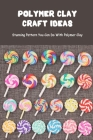 Polymer Clay Craft Ideas: Stunning Pattern You Can Do With Polymer Clay: Polymer Clay for Beginners Cover Image