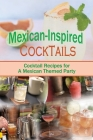 Mexican-Inspired Cocktails: Cocktail Recipes for A Mexican Themed Party Cover Image