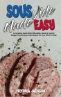 Sous Vide Made Easy: A Complete Guide With Affordable, Quick & Healthy Budget Friendly Sous Vide Recipes for Your Whole Family Cover Image