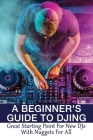 A Beginner's Guide To DJing: Great Starting Point For New DJs With Nuggets For All: Guide To Choosing Your Dj Software Cover Image