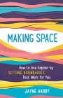 Making Space: How to Live Happier by Setting Boundaries That Work for You Cover Image