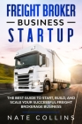 Freight Broker Business Startup: The Best Guide to Start, Build, and Scale your Successful Frеight Brokerage Businеss. Cover Image