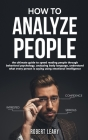 How To Analyze People: The Ultimate Guide to Speed Reading People Through Behavioral Psychology, Analyzing Body Language, Understand What Eve Cover Image