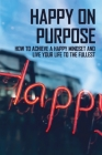 Happy On Purpose: How To Achieve A Happy Mindset And Live Your Life To The Fullest: Life Changing Books Non Fiction Cover Image