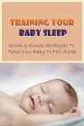 Training Your Baby Sleep: Quick & Simple Strategies To Teach Your Baby To Fall Asleep: Baby Sleep Training In 3 Days Cover Image
