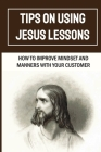 Tips On Using Jesus Lessons: How To Improve Mindset And Manners With Your Customer: Customer Problem Cover Image