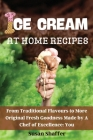 Ice Cream at Home Recipes: From Traditional Flavours to More Original Fresh Goodness Made by A Chef of Excellence: You Cover Image