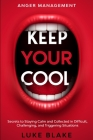 Anger Management: KEEP YOUR COOL - Secrets to Staying Calm and Collected in Difficult, Challenging, and Triggering Situations Cover Image
