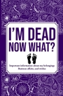 I'M DEAD NOW WHAT?, Important Information About My Belongings, Business Affairs, and Wishes Cover Image