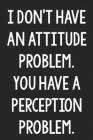 I Don't Have an Attitude Problem. You Have a Perception Problem.: College Ruled Notebook - Better Than a Greeting Card - Gag Gifts For People You Love Cover Image