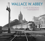 Wallace W. Abbey: A Life in Railroad Photography (Railroads Past and Present) Cover Image