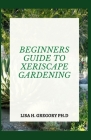 Beginners Guide to Xeriscape Gardening: A Complete Guide to Water Efficiency and Maintenance on Your Landscape and Gardens Cover Image