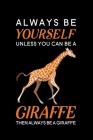 Always Be Yourself Unless You Can Be A Giraffe Then Always Be A Giraffe: Blank Lined Journal Notebook, 6