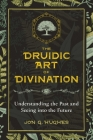 The Druidic Art of Divination: Understanding the Past and Seeing into the Future Cover Image