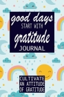 Good Days Start With Gratitude: Practice gratitude and Daily Reflection - 1 Year/ 52 Weeks of Mindful Thankfulness with Gratitude and Motivational quo (Gratitude Journal #6) Cover Image