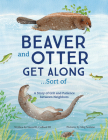 Beaver and Otter Get Along...Sort of: A Story of Grit and Patience between Neighbors Cover Image
