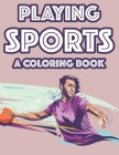 Playing Sports A Coloring Book: Childrens Coloring And Activity Book, Illustrations About Sports For Kids To Trace And Color Cover Image