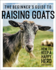 The Beginner's Guide to Raising Goats: How to Keep a Happy Herd Cover Image
