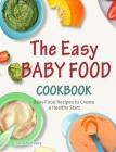 The Easy Baby Food Cookbook: Baby Food Recipes to Create a Healthy Start Cover Image