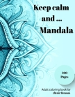 Keep calm and Mandala: Adult Coloring Book Featuring 100 Beautiful Mandalas Designed for Stress Relief, Relaxation and Unleashed Creativity Cover Image
