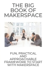 The Big Book Of Makerspace: Fun, Practical, And Approachable Framework To Start With Makerspace: Allow Student To Tinker Cover Image