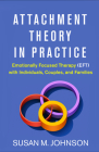 Attachment Theory in Practice: Emotionally Focused Therapy (EFT) with Individuals, Couples, and Families Cover Image