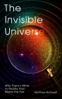 The Invisible Universe: Why There's More to Reality than Meets the Eye Cover Image