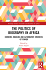 The Politics of Biography in Africa: Borders, Margins, and Alternative Histories of Power (Routledge Studies on Gender and Sexuality in Africa) Cover Image