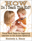 How Do I Teach This Kid?: Visual Work Tasks for Beginning Learners on the Autism Spectrum Cover Image