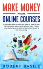 Make Money from Online Courses: A Complete Step-by-Step and Hand-in-Hand Action Plan to Create, Market and Sell Your Own Course Even if You Have no Sk Cover Image